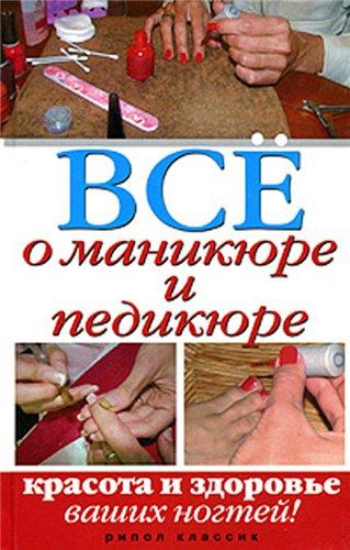 Все о маникюре и педикюре. Красота и здоровье ваших ног