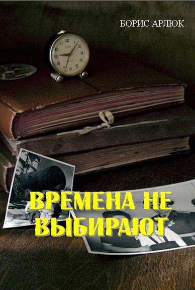 Арлюк Борис. Времена не выбирают