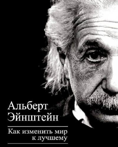 Альберт Эйнштейн  Как изменить мир к лучшему