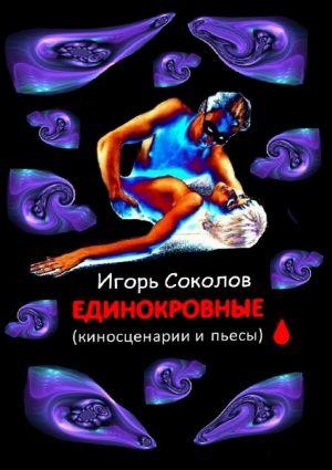 Единокровные. Киносценарии и пьесы. Автор:Игорь Соколов