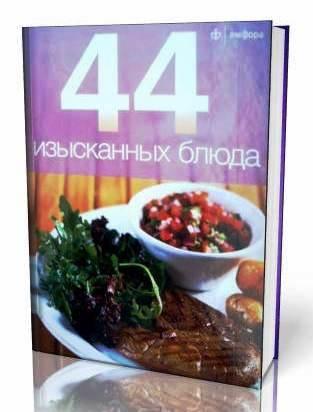 44 Изысканных блюда. Книга 48 страниц.